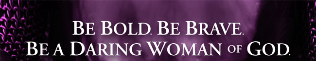 BE BOLD. BE BRAVE. BE A DARING WOMAN OF GOD.