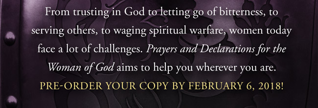 From trusting in God to letting go of bitterness, to serving others, to waging spiritual warfare, women today face a lot of challenges. Prayers and Declarations for the Woman of God aims to help you wherever you are. Pre-order your copy by February 6, 2018!